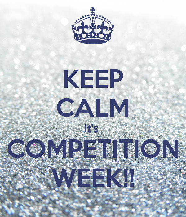 KEEP CALM It's  COMPETITION WEEK!!
