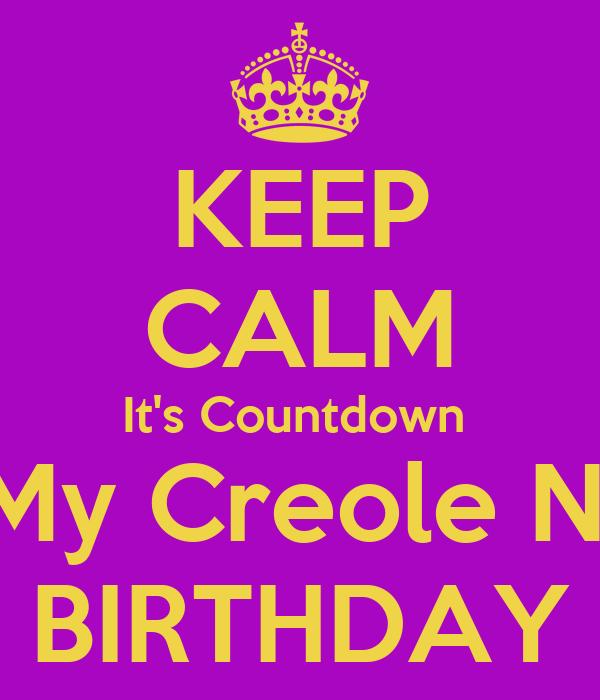 KEEP CALM It's Countdown  For My Creole Nicca  BIRTHDAY
