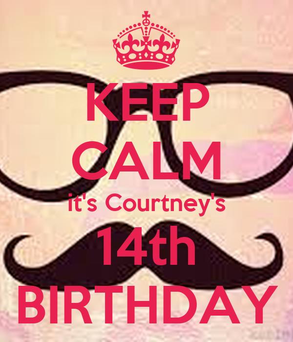 KEEP CALM it's Courtney's 14th BIRTHDAY