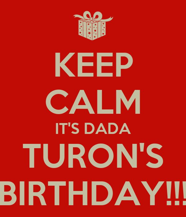 KEEP CALM IT'S DADA TURON'S BIRTHDAY!!!