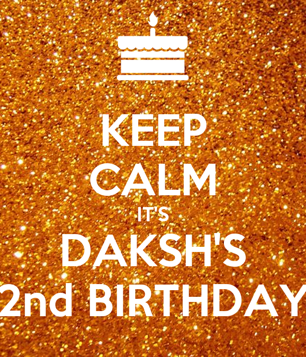 KEEP CALM IT'S DAKSH'S 2nd BIRTHDAY