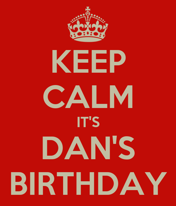 KEEP CALM IT'S DAN'S BIRTHDAY