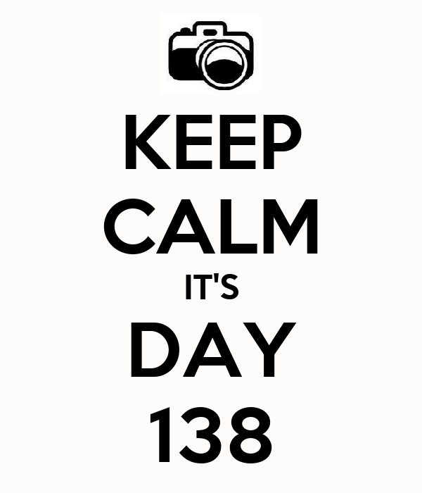 KEEP CALM IT'S DAY 138