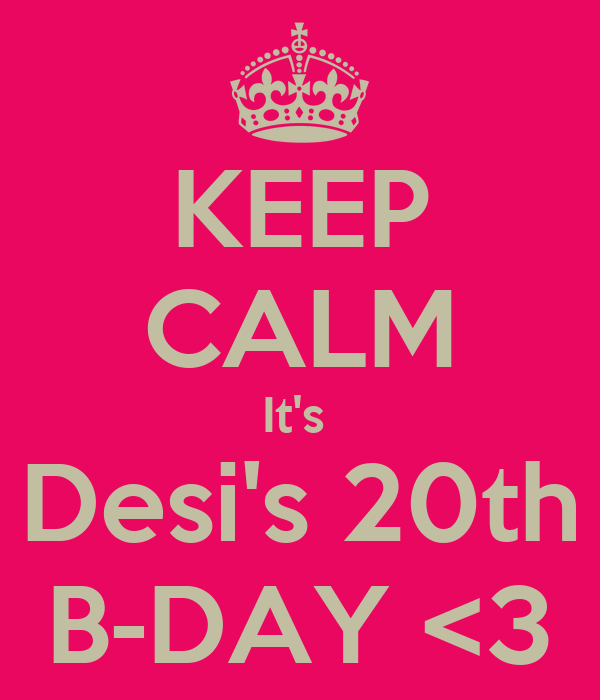KEEP CALM It's  Desi's 20th B-DAY <3