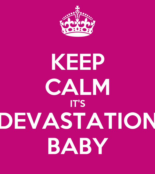 KEEP CALM IT'S DEVASTATION BABY