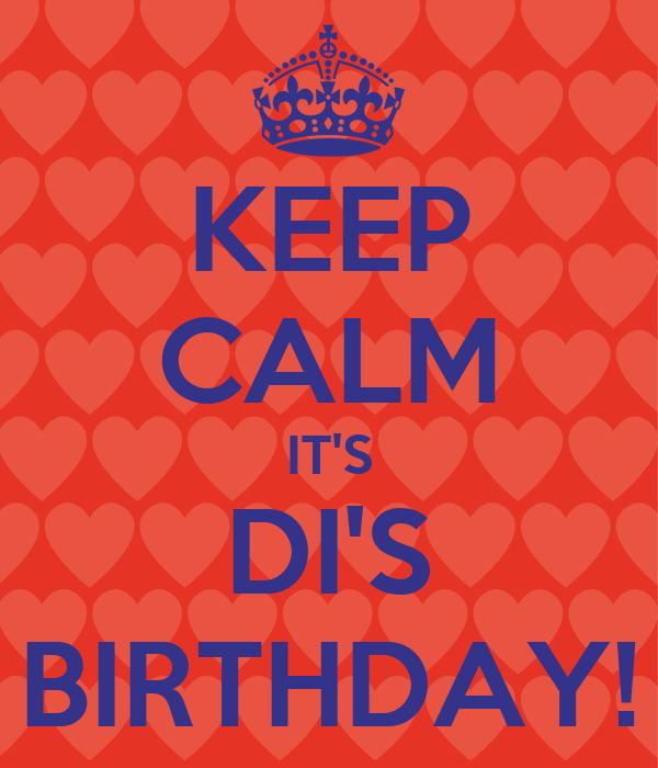KEEP CALM IT'S DI'S BIRTHDAY!