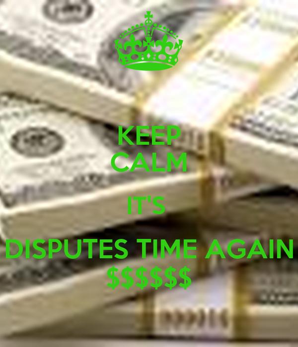 KEEP CALM IT'S  DISPUTES TIME AGAIN $$$$$$
