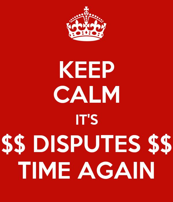 KEEP CALM IT'S $$ DISPUTES $$ TIME AGAIN