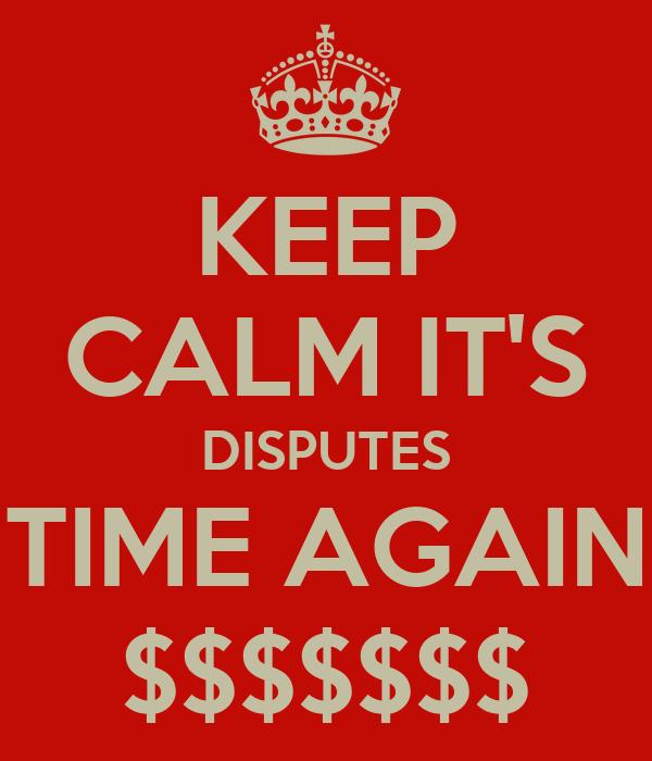 KEEP CALM IT'S DISPUTES TIME AGAIN $$$$$$$