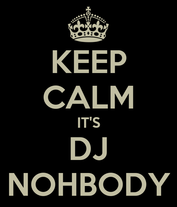KEEP CALM IT'S DJ NOHBODY