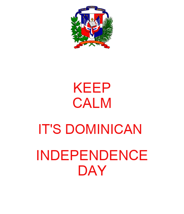 KEEP CALM IT'S DOMINICAN  INDEPENDENCE DAY