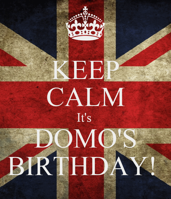 KEEP CALM It's  DOMO'S BIRTHDAY!
