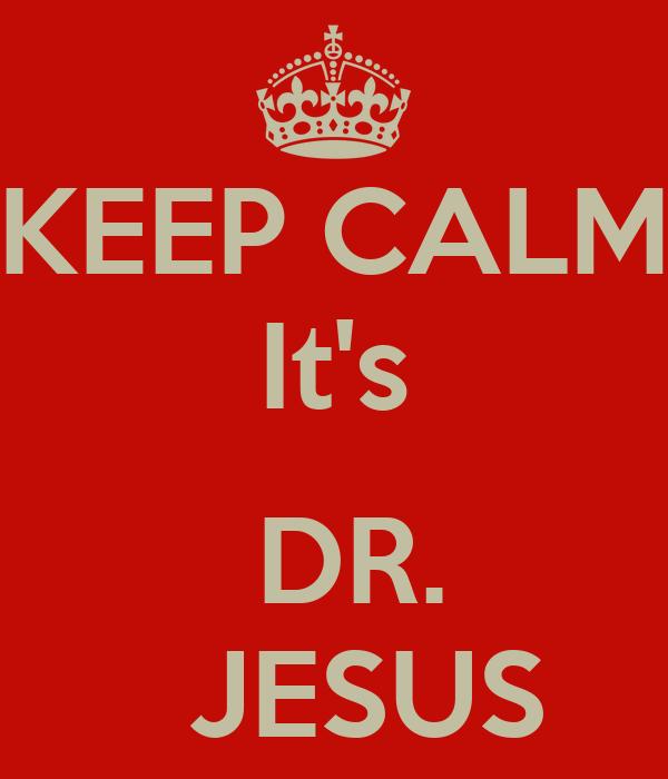 KEEP CALM It's   DR.   JESUS