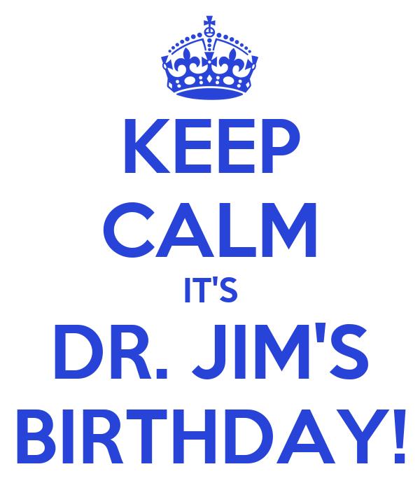 KEEP CALM IT'S DR. JIM'S BIRTHDAY!