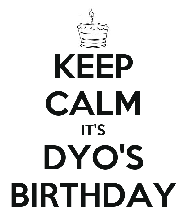 KEEP CALM IT'S DYO'S BIRTHDAY