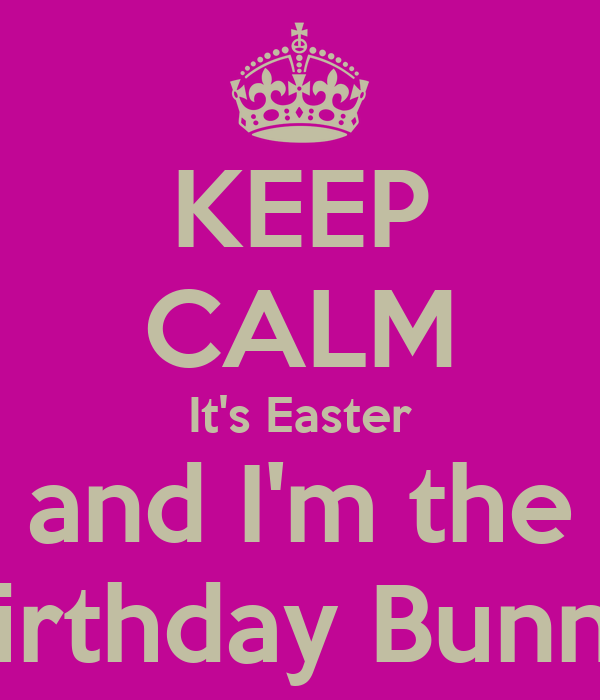 KEEP CALM It's Easter and I'm the Birthday Bunny