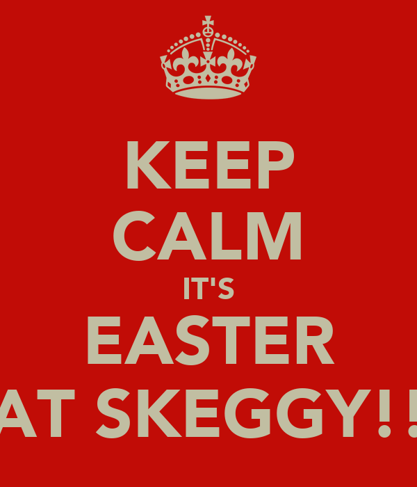 KEEP CALM IT'S EASTER AT SKEGGY!!