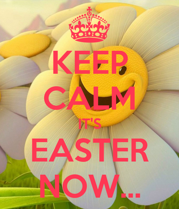 KEEP CALM IT'S EASTER NOW...