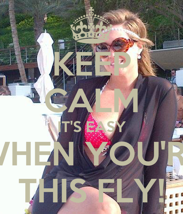 KEEP CALM IT'S EASY WHEN YOU'RE THIS FLY!