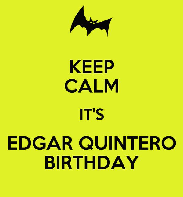 KEEP CALM IT'S EDGAR QUINTERO BIRTHDAY