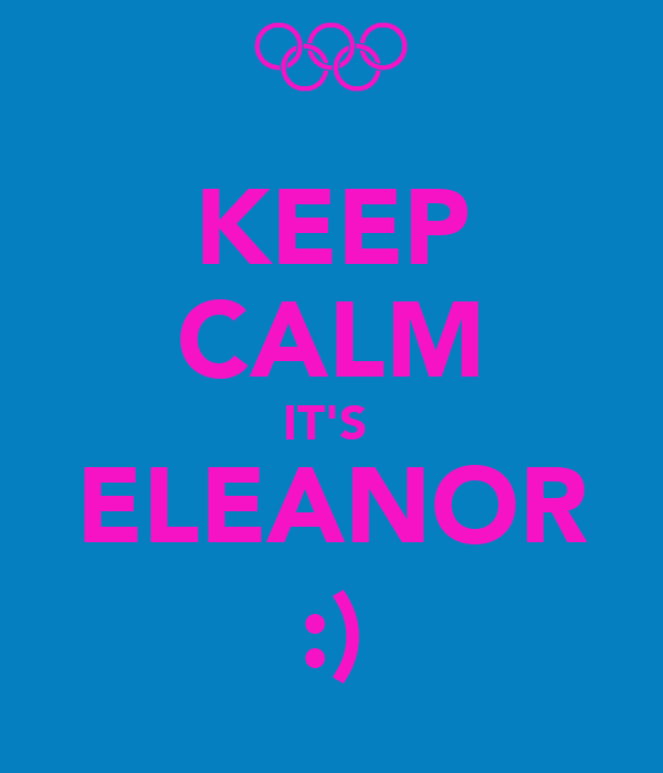 KEEP CALM IT'S  ELEANOR :)