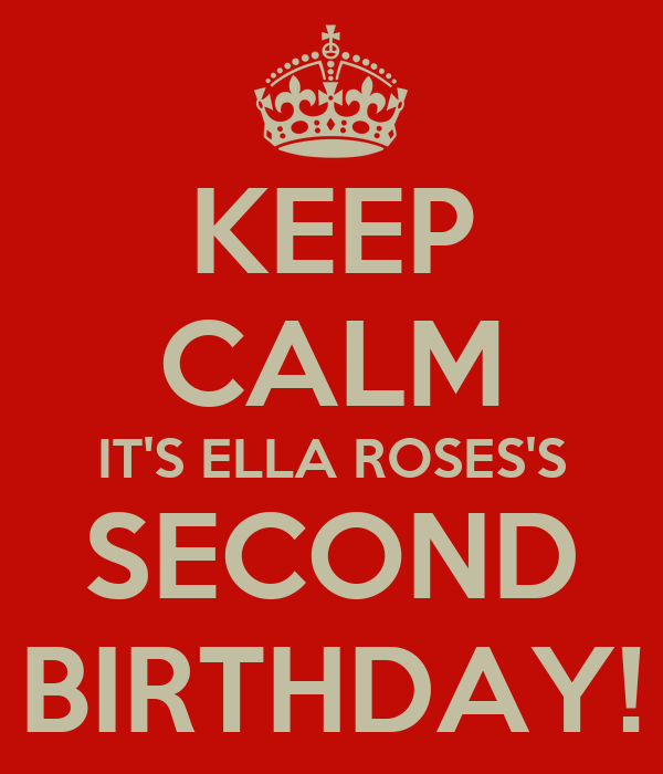KEEP CALM IT'S ELLA ROSES'S SECOND BIRTHDAY!
