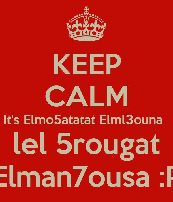 KEEP CALM It's Elmo5atatat Elml3ouna   lel 5rougat Elman7ousa :P