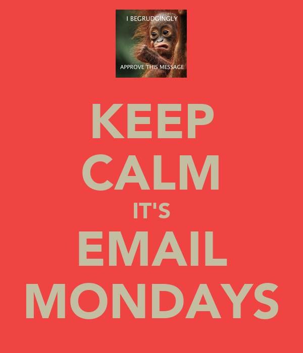 KEEP CALM IT'S EMAIL MONDAYS