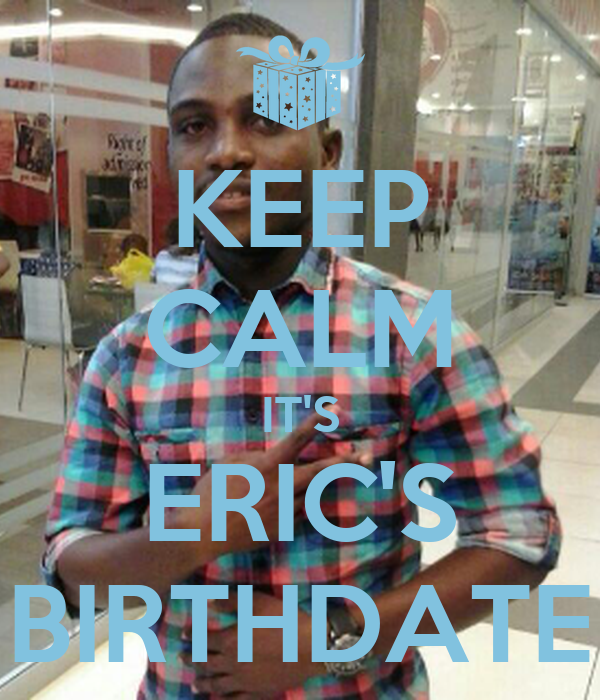 KEEP CALM IT'S ERIC'S BIRTHDATE