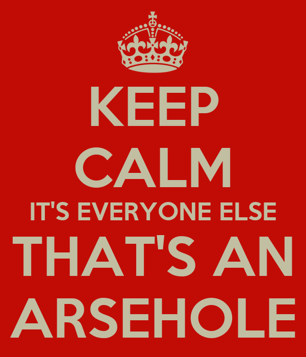 KEEP CALM IT'S EVERYONE ELSE THAT'S AN ARSEHOLE