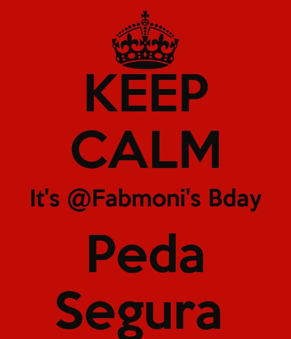 KEEP CALM It's @Fabmoni's Bday Peda Segura