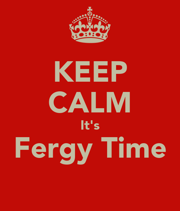 KEEP CALM It's Fergy Time