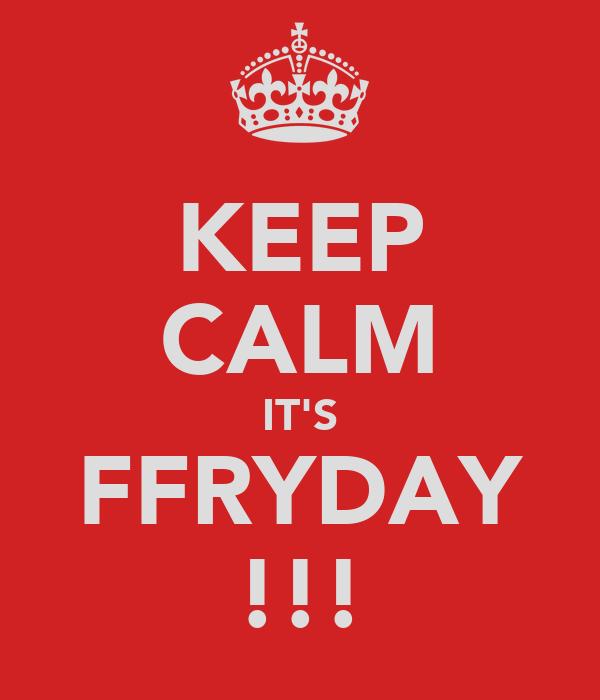KEEP CALM IT'S FFRYDAY !!!