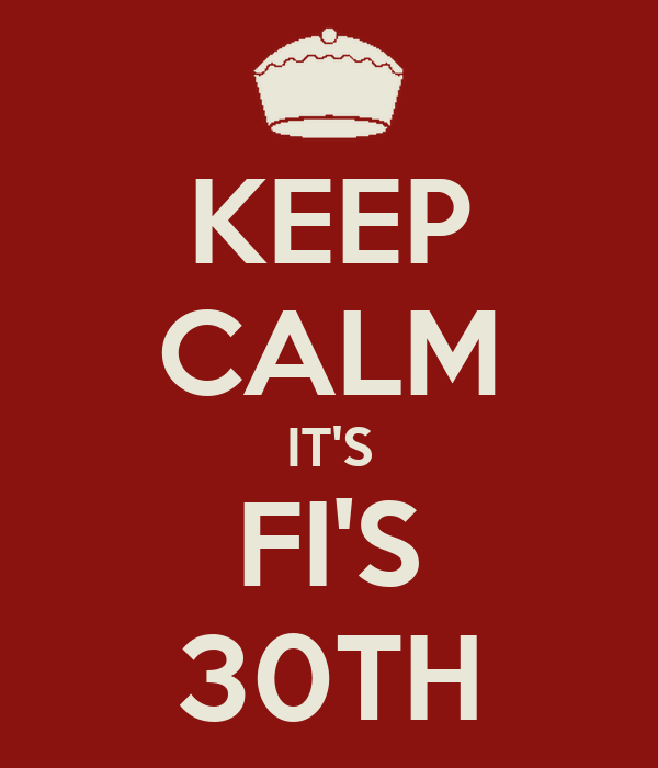KEEP CALM IT'S FI'S 30TH