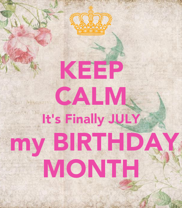 KEEP CALM It's Finally JULY  my BIRTHDAY MONTH