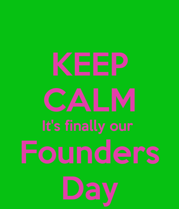 KEEP CALM It's finally our  Founders Day