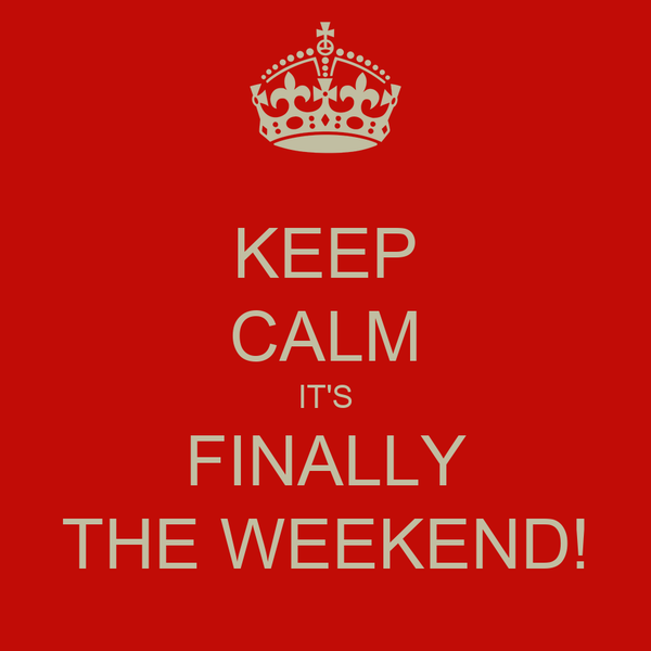 KEEP CALM IT'S FINALLY THE WEEKEND!