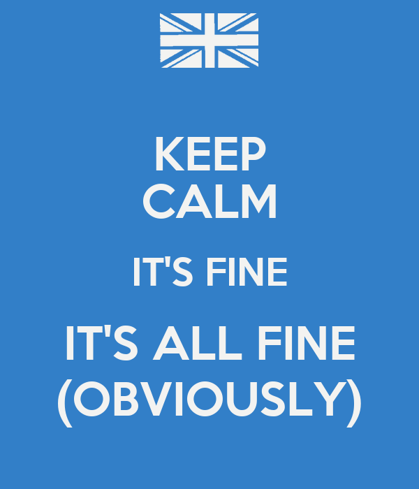 KEEP CALM IT'S FINE IT'S ALL FINE (OBVIOUSLY)