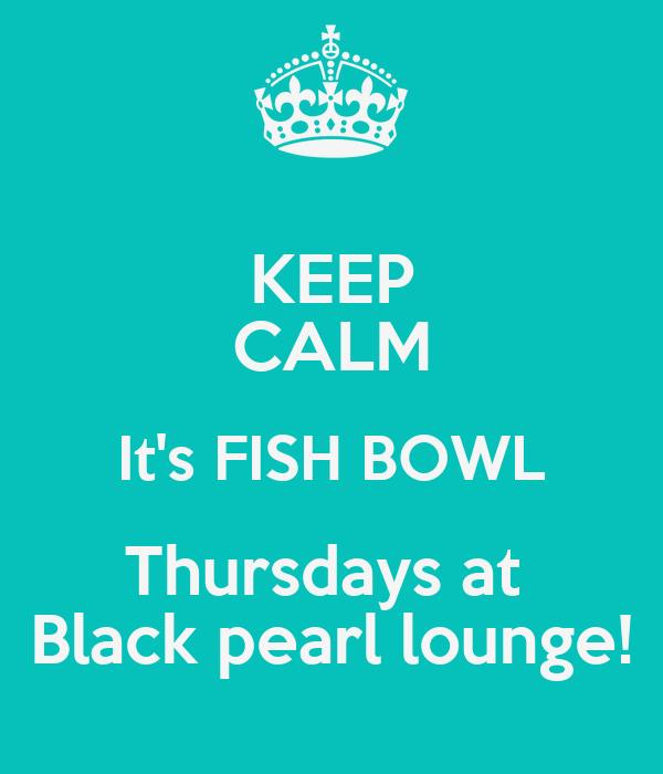 KEEP CALM It's FISH BOWL Thursdays at  Black pearl lounge!