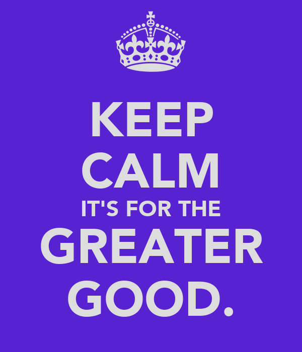KEEP CALM IT'S FOR THE GREATER GOOD.