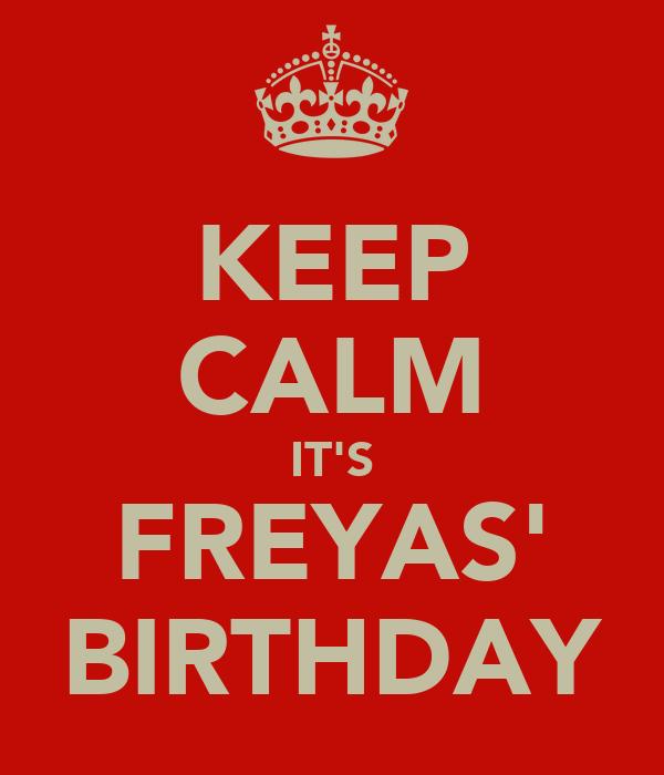 KEEP CALM IT'S FREYAS' BIRTHDAY