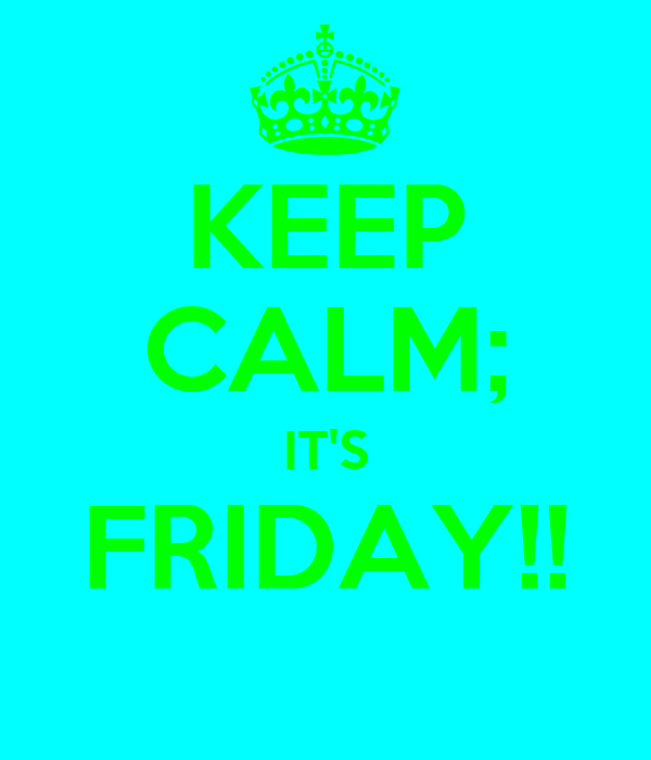 KEEP CALM; IT'S FRIDAY!!