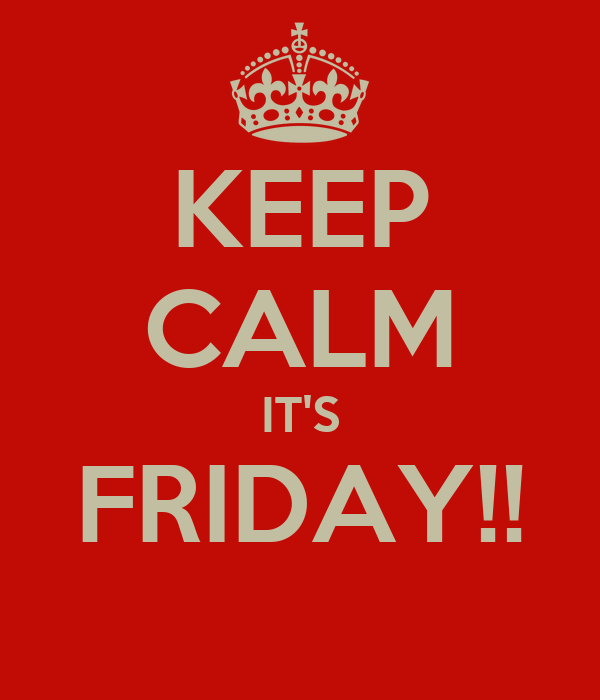 KEEP CALM IT'S FRIDAY!!