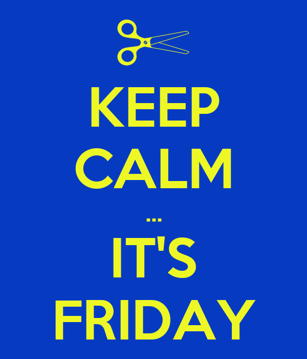 KEEP CALM ... IT'S FRIDAY