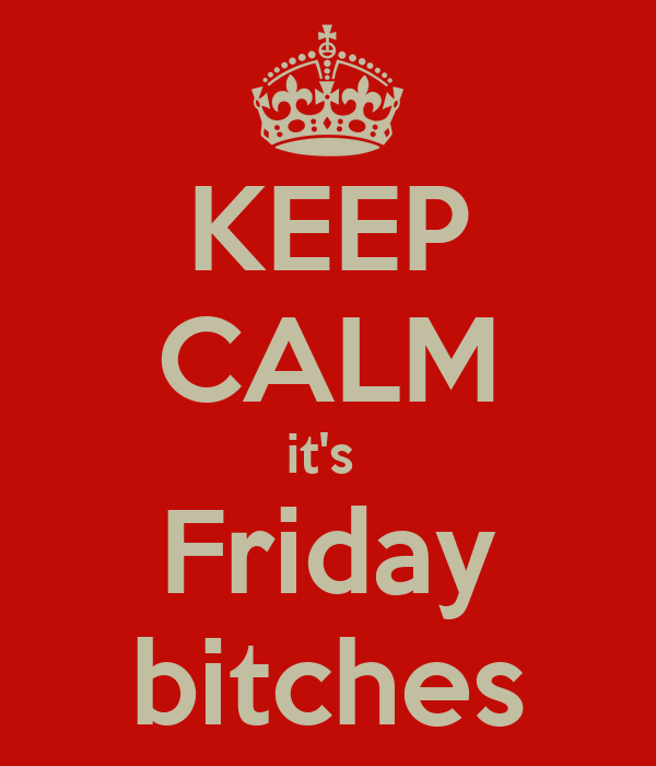KEEP CALM it's  Friday bitches