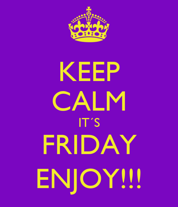 KEEP CALM IT´S FRIDAY ENJOY!!!