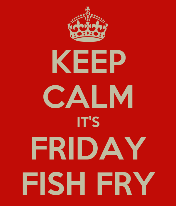 KEEP CALM IT'S FRIDAY FISH FRY