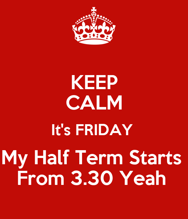 KEEP CALM It's FRIDAY  My Half Term Starts  From 3.30 Yeah