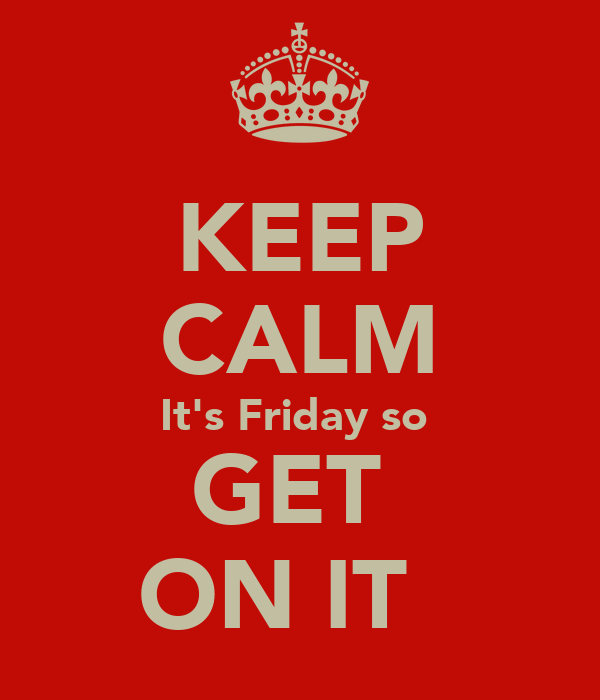 KEEP CALM It's Friday so  GET  ON IT