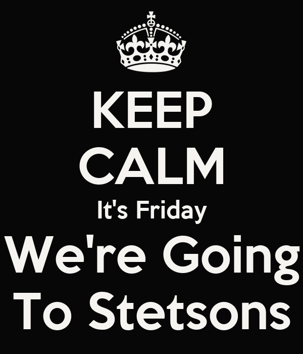 KEEP CALM It's Friday We're Going To Stetsons